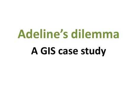 A GIS case study Adeline's dilemma. July 29, 2012 James Daw.