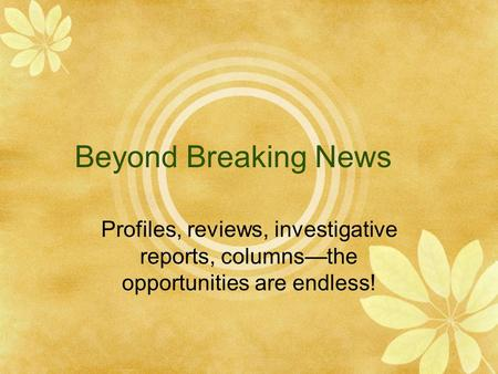 Beyond Breaking News Profiles, reviews, investigative reports, columns—the opportunities are endless!