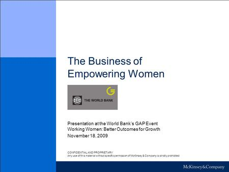 The Business of Empowering Women November 18, 2009 Presentation at the World Bank's GAP Event Working Women: Better Outcomes for Growth CONFIDENTIAL AND.