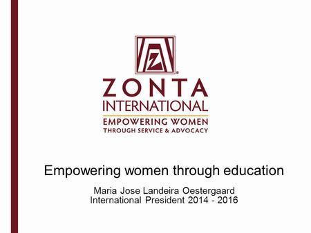 Empowering women through education Maria Jose Landeira Oestergaard International President 2014 - 2016.