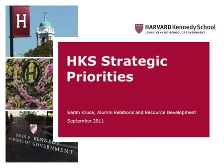 HKS Strategic Priorities Sarah Kruse, Alumni Relations and Resource Development September 2011.