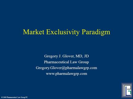 © 2009 Pharmaceutical Law Group PC Market Exclusivity Paradigm Gregory J. Glover, MD, JD Pharmaceutical Law Group