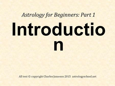 Introductio n Astrology for Beginners: Part 1 All text © copyright Charles Jameson 2015 astrologyschool.net.