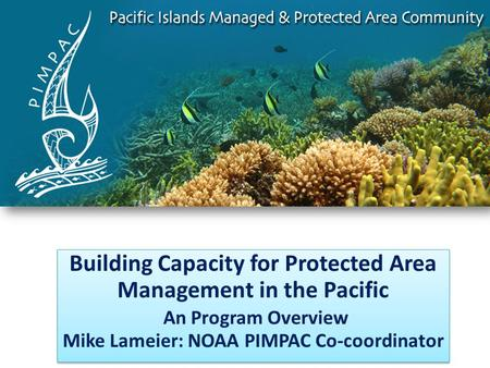 Building Capacity for Protected Area Management in the Pacific An Program Overview Mike Lameier: NOAA PIMPAC Co-coordinator Building Capacity for Protected.