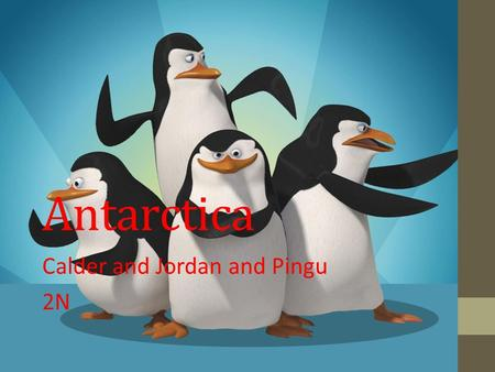 Antarctica Calder and Jordan and Pingu 2N. Questions What is the capital of Antarctica? Why is Antarctica considered a desert? Two examples of animals.