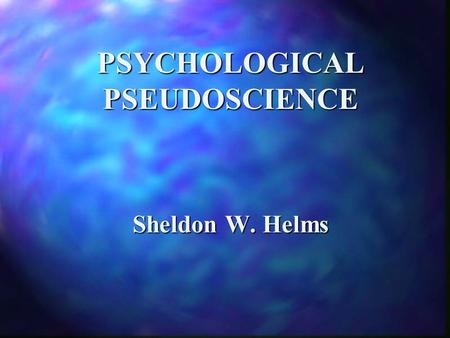 PSYCHOLOGICAL PSEUDOSCIENCE Sheldon W. Helms. Psychological Pseudoscience 1. use of vague, contradictory, exaggerated, or un-provable claims. 2. over-reliance.