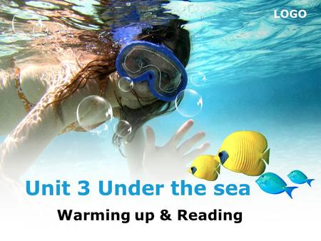 LOGO Unit 3 Under the sea Warming up & Reading. Today, we're going to take a look at the world under the sea. So, are you ready?