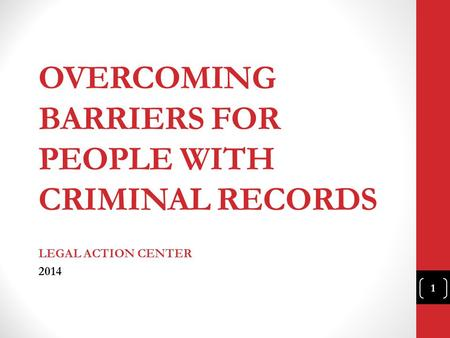 OVERCOMING BARRIERS FOR PEOPLE WITH CRIMINAL RECORDS LEGAL ACTION CENTER 2014 1.