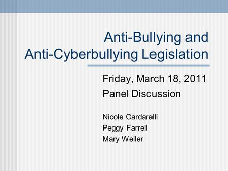 Anti-Bullying and Anti-Cyberbullying Legislation Friday, March 18, 2011 Panel Discussion Nicole Cardarelli Peggy Farrell Mary Weiler.