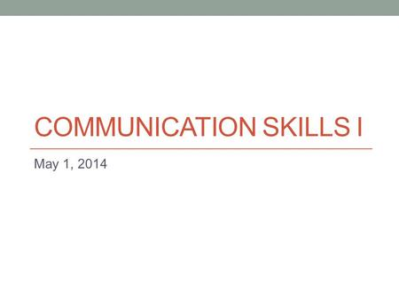 COMMUNICATION SKILLS I May 1, 2014. Today - Feedback and discussion of practice panel discussion - More discussion skills:  Interjecting  Adding on.