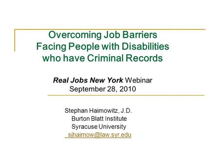 Overcoming Job Barriers Facing People with Disabilities who have Criminal Records Real Jobs New York Webinar September 28, 2010 Stephan Haimowitz, J.D.