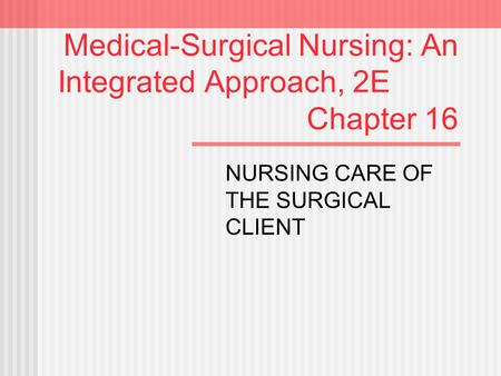 Medical-Surgical Nursing: An Integrated Approach, 2E Chapter 16 NURSING CARE OF THE SURGICAL CLIENT.