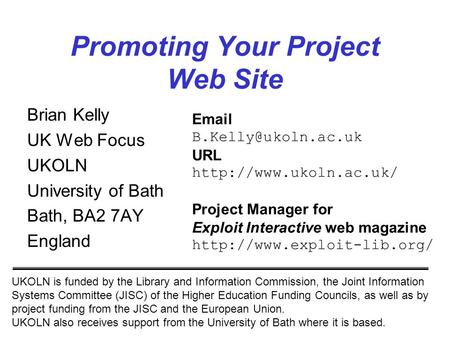 1 Promoting Your Project Web Site Brian Kelly UK Web Focus UKOLN University of Bath Bath, BA2 7AY England UKOLN is funded by the Library and Information.