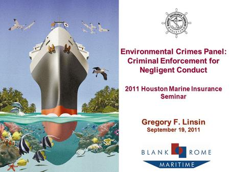 Environmental Crimes Panel: Criminal Enforcement for Negligent Conduct 2011 Houston Marine Insurance Seminar Gregory F. Linsin September 19, 2011.