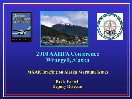 2010 AAHPA Conference Wrangell, Alaska MXAK Briefing on Alaska Maritime Issues Brett Farrell Deputy Director.