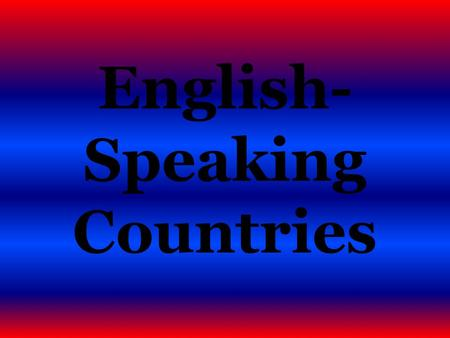 English- Speaking Countries What English-speaking countries do you know? ANSWER: THE UNITED KINGDOM THE USA CANADA NEW ZEALAND AUSTRALIA.