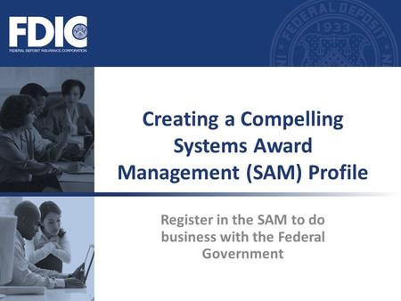 Register in the SAM to do business with the Federal Government Creating a Compelling Systems Award Management (SAM) Profile.