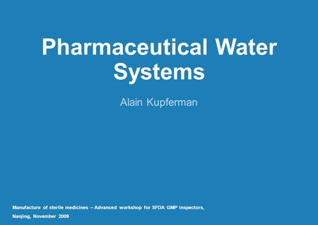 Pharmaceutical Water Systems Alain Kupferman Manufacture of sterile medicines – Advanced workshop for SFDA GMP inspectors, Nanjing, November 2009.