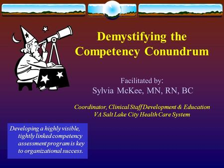 Demystifying the Competency Conundrum Facilitated by : Sylvia McKee, MN, RN, BC Coordinator, Clinical Staff Development & Education VA Salt Lake City Health.