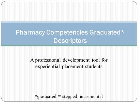 A professional development tool for experiential placement students *graduated = stepped, incremental Pharmacy Competencies Graduated* Descriptors :