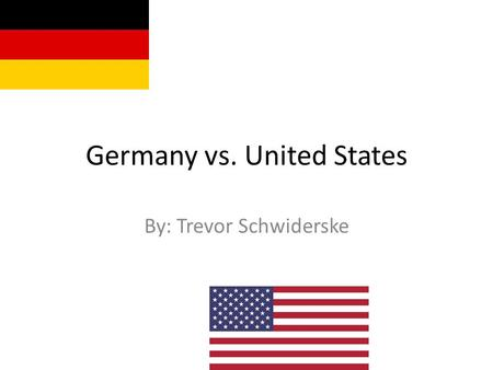 Germany vs. United States By: Trevor Schwiderske.
