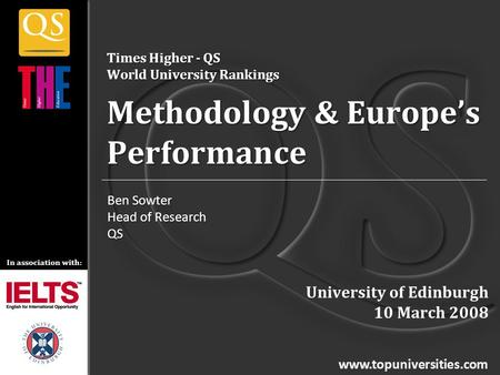 In association with: www.topuniversities.com Times Higher - QS World University Rankings Methodology & Europe's Performance Ben Sowter Head of Research.