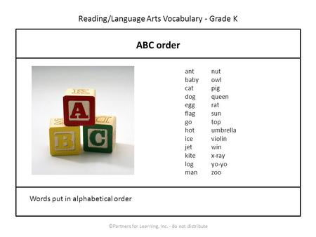 Reading/Language Arts Vocabulary - Grade K ABC order Words put in alphabetical order ant baby cat dog egg flag go hot ice jet kite log man nut owl pig.