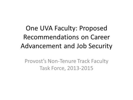 One UVA Faculty: Proposed Recommendations on Career Advancement and Job Security Provost's Non-Tenure Track Faculty Task Force, 2013-2015.