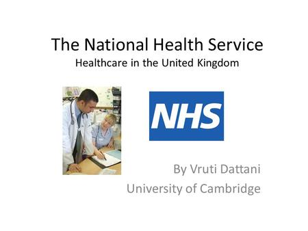 The National Health Service Healthcare in the United Kingdom By Vruti Dattani University of Cambridge.