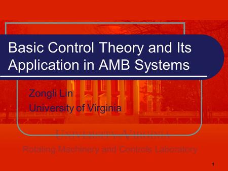1 Basic Control Theory and Its Application in AMB Systems Zongli Lin University of Virginia.