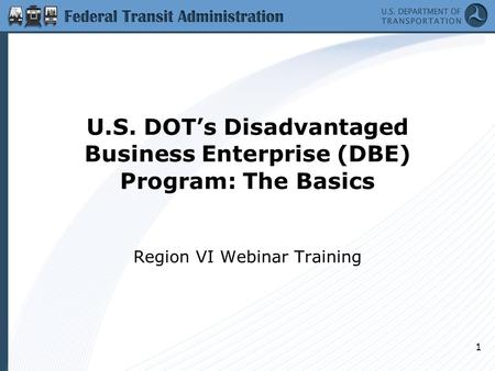 U.S. DOT's Disadvantaged Business Enterprise (DBE) Program: The Basics Region VI Webinar Training 1.