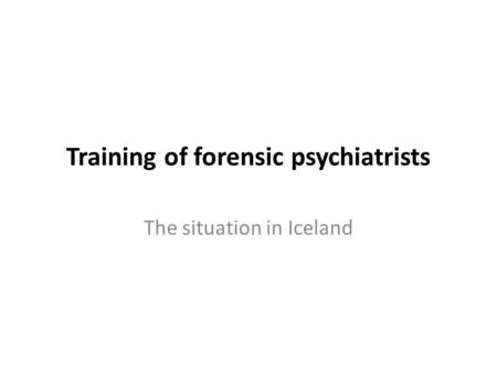 Training of forensic psychiatrists The situation in Iceland.