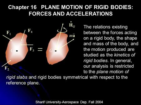 Chapter 16 PLANE MOTION OF RIGID BODIES: FORCES AND ACCELERATIONS The relations existing between the forces acting on a rigid body, the shape and mass.