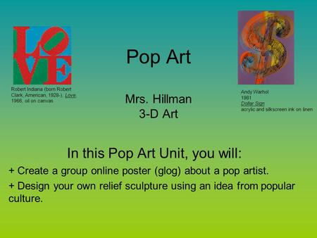 Pop Art Mrs. Hillman 3-D Art In this Pop Art Unit, you will: + Create a group online poster (glog) about a pop artist. + Design your own relief sculpture.