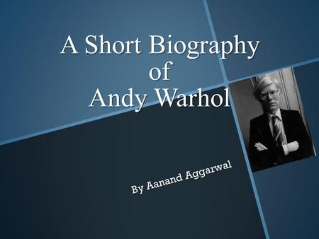 A Short Biography of Andy Warhol By Aanand Aggarwal.