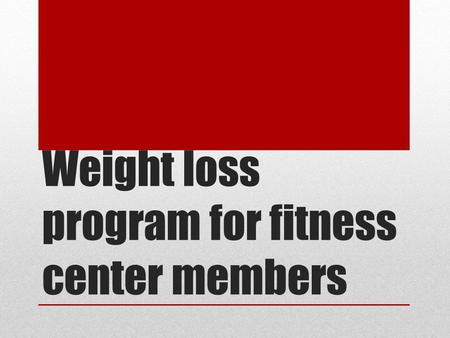 Weight loss program for fitness center members. What is the Goal ? The goal of my intervention for the fitness center is to help reduce the weight of.