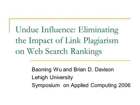 Undue Influence: Eliminating the Impact of Link Plagiarism on Web Search Rankings Baoning Wu and Brian D. Davison Lehigh University Symposium on Applied.