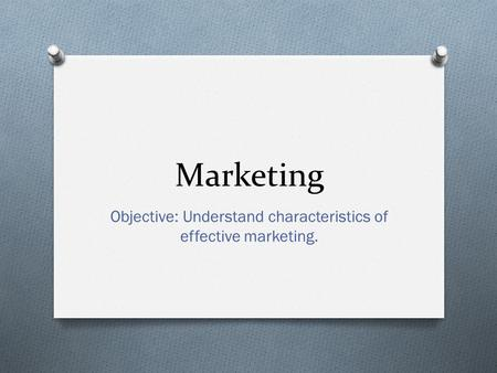 Objective: Understand characteristics of effective marketing.