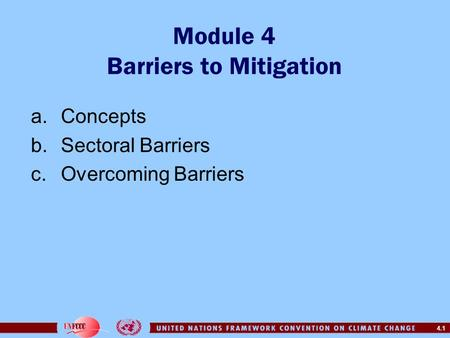 4.1 Module 4 Barriers to Mitigation a.Concepts b.Sectoral Barriers c.Overcoming Barriers.