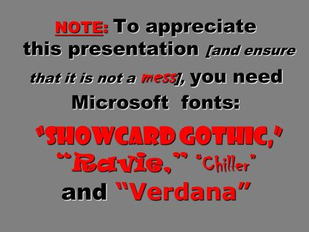 "NOTE: To appreciate this presentation [and ensure that it is not a mess ], you need Microsoft fonts: ""Showcard Gothic,"" ""Ravie,"" ""Chiller"" and ""Verdana"""