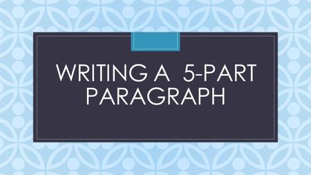 C WRITING A 5-PART PARAGRAPH. Part I: What is a Well-Written Paragraph? A well-written paragraph contains 3 elements: 1. The topic sentence (1 sentence)