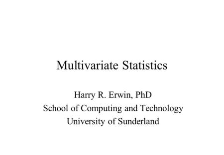 Multivariate Statistics Harry R. Erwin, PhD School of Computing and Technology University of Sunderland.