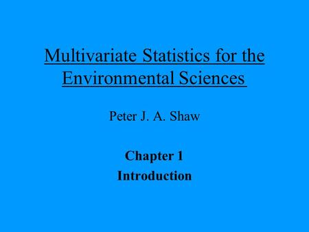 Multivariate Statistics for the Environmental Sciences Peter J. A. Shaw Chapter 1 Introduction.
