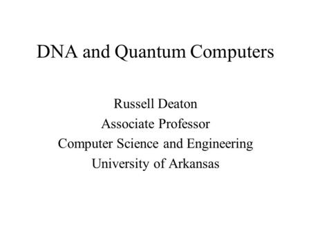 DNA and Quantum Computers Russell Deaton Associate Professor Computer Science and Engineering University of Arkansas.