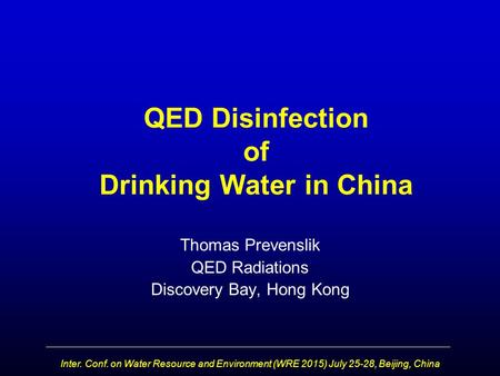 QED Disinfection of Drinking Water in China Thomas Prevenslik QED Radiations Discovery Bay, Hong Kong Inter. Conf. on Water Resource and Environment (WRE.