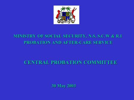 MINISTRY OF SOCIAL SECURITY, N.S, S.C.W & R.I PROBATION AND AFTER-CARE SERVICE PROBATION AND AFTER-CARE SERVICE CENTRAL PROBATION COMMITTEE 30 May 2003.