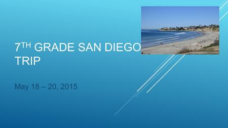 7 TH GRADE SAN DIEGO TRIP May 18 – 20, 2015. Monday, May 18, 2015 -Depart the Somerset Stephanie campus at approximately 7:00 am -Lunch in Barstow, CA.