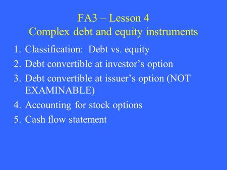 FA3 – Lesson 4 Complex debt and equity instruments 1.Classification: Debt vs. equity 2.Debt convertible at investor's option 3.Debt convertible at issuer's.