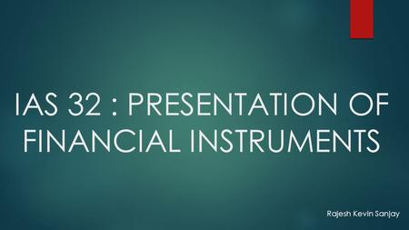 IAS 32 : PRESENTATION OF FINANCIAL INSTRUMENTS Rajesh Kevin Sanjay.