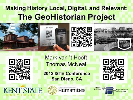 Making History Local, Digital, and Relevant: The GeoHistorian Project Mark van 't Hooft Thomas McNeal 2012 ISTE Conference San Diego, CA.